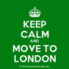 Keep Calm And Move To London!