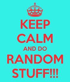 keep calm and do RANDOM stuff