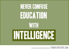 Education does NOT make you intelligent...they are completely different. The most educated people are often the least intelligent, living life in nothing but a fantasy world of theory.