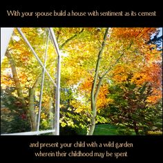 With your spouse build a house with sentiment as its cement; and present your child with a wild garden wherein their childhood may be spent #Nicolism