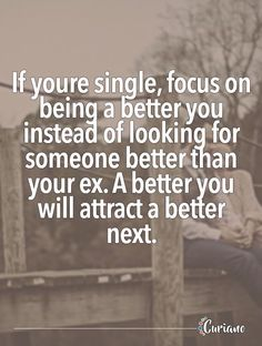 If youre single, focus on being a better you instead of looking for someone better than your ex. A better you will attract a better next.