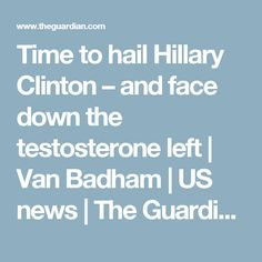 Time to hail Hillary Clinton – and face down the testosterone left   Van Badham   US news   The Guardian