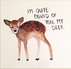 """I'm quite fawn'd of you my deer."""