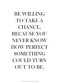 Be willing to take a chance, because you never know how perfect something could turn out to be