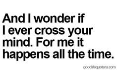 And I wonder if I ever cross your mind.  For me it happens all the time.