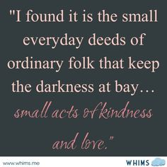 """""""Small acts of kindness and love."""" Gandalf the Grey"""
