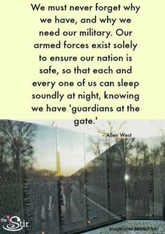 """We must never forget why we have, and why we need our military. Our armed forces exist solely to ensure our nation is safe, so that each and every one of us can sleep soundly at night, knowing we have 'guardians at the gate.' ~ Allen West"" _____________________________ Reposted by Dr. Veronica Lee, DNP (Depew/Buffalo, NY, US)"