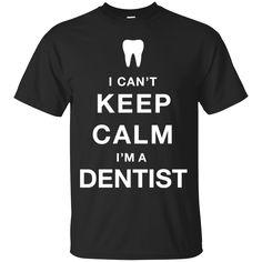 Dentist Shirts Can't Keep Calm I'm a Dentist T-shirts Hoodies Sweatshirts