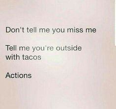 Don't tell me you miss me. Tell me you're outside with tacos. Actions.