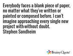 Everybody faces a blank piece of paper, no matter what they've written or painted or composed before. I can't imagine approaching every single new project with-without doubt. Stephen Sondheim