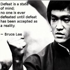 Defeat is a state of mind; no one is ever defeated until defeat has been accepted as a reality. -Bruce Lee - http://whowasbrucelee.com/?p=517