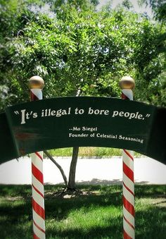 """""""It's illegal to bore people."""" Quotation by Mo Siegel, on a sign at Celestial Seasonings, 2003"""