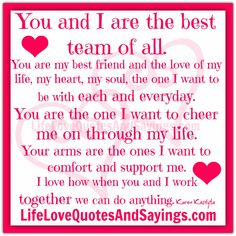 You and I are the best team of all. You are my best friend and the love of my life, my heart, my soul, the one I want to be with each and everyday. You are the one I want to cheer me on through my life. Your arms are the ones I want …