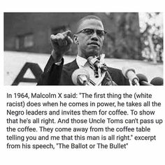 """""""The first thing the (white racist) does when he comes in power, he takes all the Negro leaders and invites them for coffee. To show that he's all right. And those Uncle Toms can't pass up the coffee. They come away from the coffee table telling you and me that this man is all right.""""  ~ Malcolm X, excerpt from his speech, """"The Ballot or the Bullet."""""""