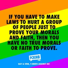 If you have to make laws that hurt a group of people to prove your morals our faith, then you have no true murals. FCKH8 #LGBT #Equality #GayRights