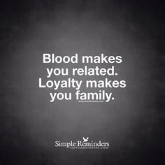 Blood makes you related... Loyalty makes you family.