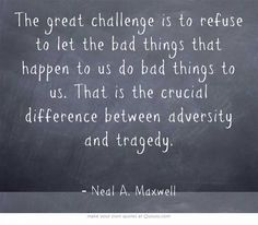 The great challenge is to refuse to let the bad things that happen to us do bad things to us. That is the crucial difference between adversity and tragedy. Neal A. Maxwell  In other words, tragedy is when we allow our wounds to change us by embittering our soul.