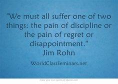 We must all suffer one of two things: the pain of discipline or the pain of regret or disappointment. Jim Rohn  http://worldclassseminars.net/