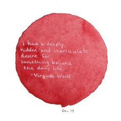 """""""I have a deeply hidden and inarticulate desire for something beyond the daily life."""" -- Virginia Woolf"""