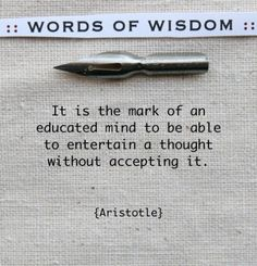 It is the mark of an educated mind to be able to entertain a thought without accepting it. —Aristotle