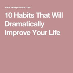 10 Habits That Will Dramatically Improve Your Life