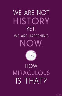 We are not history yet. We are happening not. How miraculous is that? #nightvale