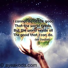 I cannot do all the good that the world needs, but the world needs all the good that I can do.--Jana Standfield Make it a habit to help someone each day for fun and for free.