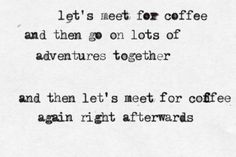 let's meet for coffee and then go on lots of adventures together  and then let's meet for coffee again right afterwards @Laura Maddox :)