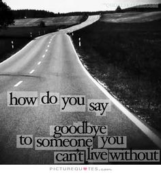 How do you say goodbye to someone you can't live without?. Picture Quotes.