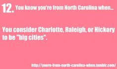 "You know you're from North Carolina when:  You consider Charlotte, Raleigh, or Hickory to be ""big cities""."