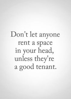 Inspirational Quotes: Don't let anyone rent a space in your head unless they're a good tenant.