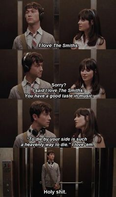 500 Days of Summer I love The Smiths – Summer Finn Sorry? – Tom Hansen I said I love The Smiths. You have a good taste in music. To die by your side is such a heavenly way to die. I lov…