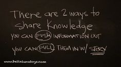 There are two ways to share knowledge. You can PUSH information out, or you can PULL them in with a story.