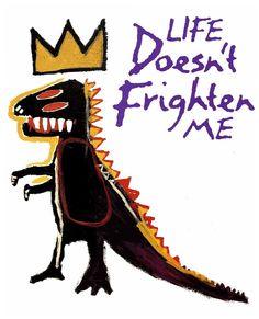 »life doesn't frighten me«  words = maya angelou / art = jean -michel basquiat