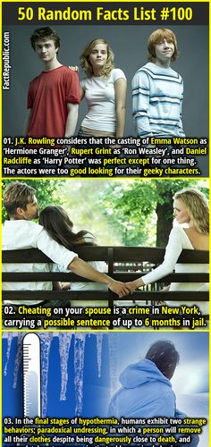 1. J.K. Rowling considers that the casting of Emma Watson as 'Hermione Granger', Rupert Grint as 'Ron Weasley', and Daniel Radcliffe as 'Harry Potter' was perfect except for one thing. The actors were too good looking for their geeky characters. 2. Cheating on your spouse is a crime in New York, carrying a possible sentence of up to 6 months in jail.