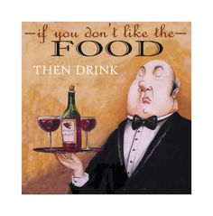 """""""If you don't like the food then drink"""""""