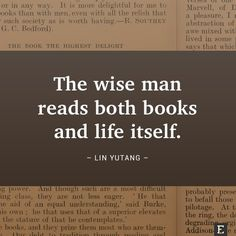 The wise man reads both books and life itself. –Lin Yutang