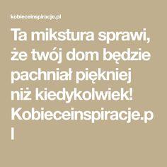Ta mikstura sprawi, że twój dom będzie pachniał piękniej niż kiedykolwiek! Kobieceinspiracje.pl