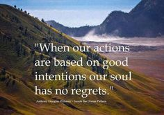 When our actions are based on good intentions, our soul has no regrets - Anthony Douglas Williams, words, wisdom, Great Quotes, Quotes To Live By, Inspirational Quotes, Meaningful Quotes, Motivational Quotes, Awesome Quotes, The Words, Believe, Quote Of The Week