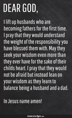 Prayer: First Time Fathers Dear Lord,  I lift up husbands who are becoming fathers for the first time. I pray that they would understand the weight of the responsibility you have blessed them with. May they seek your wisdom even more than they ever have for the sake of their childs heart. I pray that they would not be afraid but instead lean on your wisdom as they learn to balance being a husband and a dad.  In Jesus name amen! http://husbandrevolution.com/prayer-first-time-fathers/