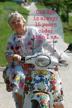Old age is good! ~ Actually I think 20 years not 15 over what age I am is old age! Estilo Hippie, Favorite Quotes, My Favorite Things, Young At Heart, Ageless Beauty, Aging Gracefully, Getting Old, Laughter, Have Fun