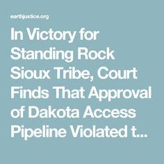In Victory for Standing Rock Sioux Tribe, Court Finds That Approval of Dakota Access Pipeline Violated the Law   Earthjustice