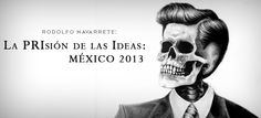 """La PRIsión de las Ideas: México 2013"" http://rodolfonavarrete-arte.com/?p=1492  escrito por Rodolfo Navarrete"