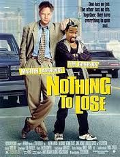 Nothing to Lose is a 1997 comedy starring Martin Lawrence and Tim Robbins.  Advertising executive Nick Beam (Tim Robbins) thinks his life is going very well—until he returns home from work and discovers that his wife (Kelly Preston) is apparently having an affair with his boss, Philip Barlow (Michael McKean). On the edge of a nervous breakdown, Nick drives around the city until small-time carjacker T-Paul (Martin Lawrence) jumps into his SUV and attempts to rob him............