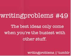 Writing problems #49  The best ideas only come when you're the busiest with other stuff.