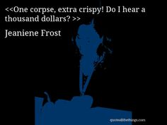 Jeaniene Frost - quote-One corpse, extra crispy! Do I hear a thousand dollars? Source: quoteallthethings.com #JeanieneFrost #quote #quotation #aphorism #quoteallthethings Jeaniene Frost, Thousand Dollars, Quotations, Quotes, Movie Posters, Movies, Movie, Films, Film Poster