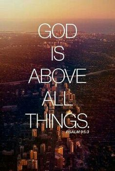 Yes he is:God is above all things amen