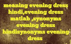 meaning evening dress hindi,evening dress matlab ,synonyms evening dress hindisynonyms evening dress Meaning of  evening dress in Hindi  SYNONYMS AND OTHER WORDS FOR evening dress  सायंकालीन वेशभूषा→evening dress शाम को पहनी जानेवाली पोशाक→evening dress Definition of evening dress ormalwear, eveningwear, evening clothes   Example Sentences of evening dress0  Tag:- What is the answer ...