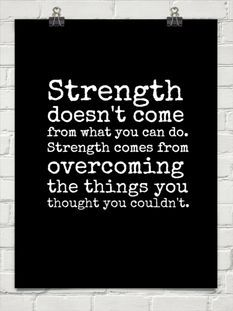 Strength doesn't come from what you can do. Strength comes from overcoming the things you thought you couldn't.