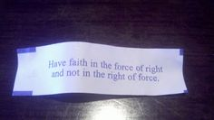 """""""Have faith in the force of right and not in the right of force."""""""